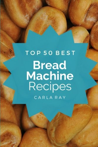 bread-machine-top-50-best-bread-machine-recipes-the-quick-easy-delicious-everyday-cookbook