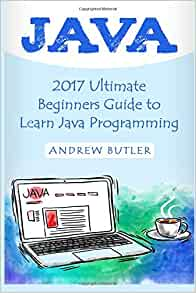Java: 2017 Ultimate Beginners Guide to Learn Java