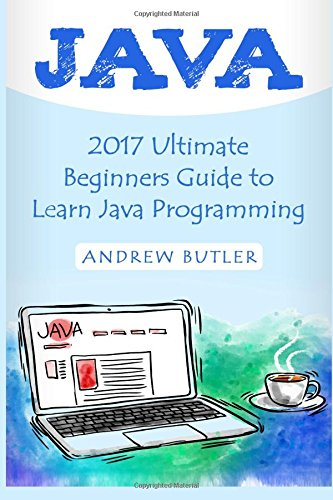 Java: 2017 Ultimate Beginners Guide to Learn Java Programming ( java for dummies, java apps, java for beginners, java apps, hacking, hacking ... Programming, Developers, Coding, CSS, PHP)