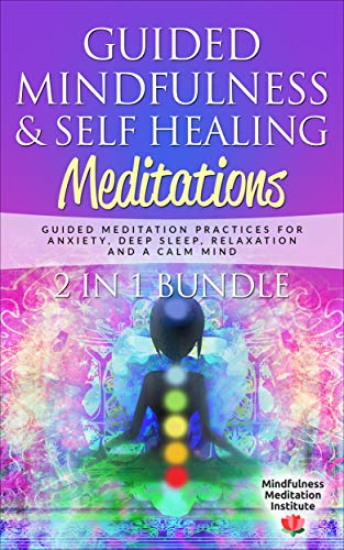 Guided Mindfulness & Self Healing Meditations 2 in 1 Bundle: Guided Meditation Practices for Anxiety, Deep Sleep, Relaxation and a Calm Mind (Guided Meditations and Mindfulness Book 6)
