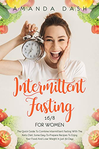 Intermittent Fasting 16/8 for Women: The Quick Guide to Combine Intermittent Fasting with the Keto Diet: Some easy-to-prepare Recipes to Enjoy your Food and Lose Weight in Just 30 Days by Amanda Dash