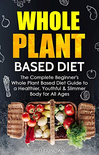 Whole Plant Based Diet: The Complete Beginner's Whole Plant Based Diet Guide to a Healthier, Youthful & Slimmer Body for All Ages by Ted Duncan