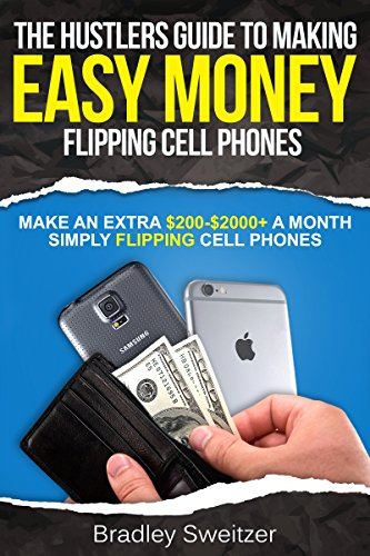 How to make easy Money Flipping Cell Phones: Make an Extra $200-$2000+ a month simply Flipping Cell - How To An Make Easy