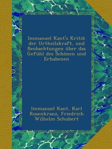 Immanuel Kant's Kritik der Urtheilskraft, und Beobachtungen über das Gefühl des Schönen und Erhabenen (German Edition)