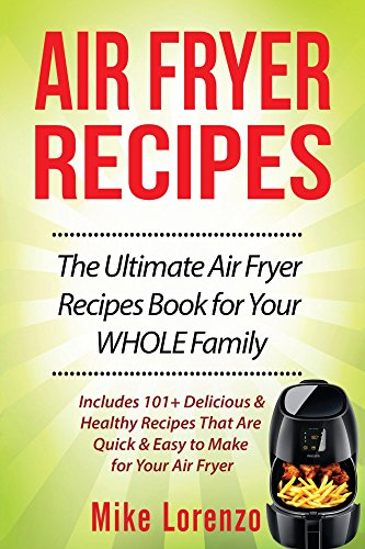 Air Fryer Recipes: The Ultimate Air Fryer Recipes Book for Your WHOLE Family - Includes 101+ Delicious & Healthy Recipes That Are Quick & Easy to Make for Your Air Fryer (Air Fryer Series 2) by Mike Lorenzo