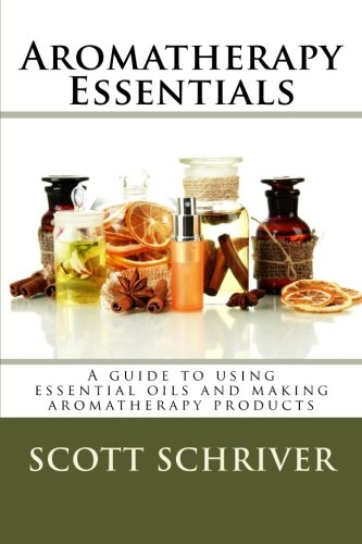 Aromatherapy Essentials: A guide to using essential oils and making aromatherapy products (Aromatherapy Seminar Series) (Volume 1)