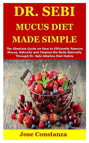 DR. SEBI MUCUS DIET MADE SIMPLE: The Absolute Guide