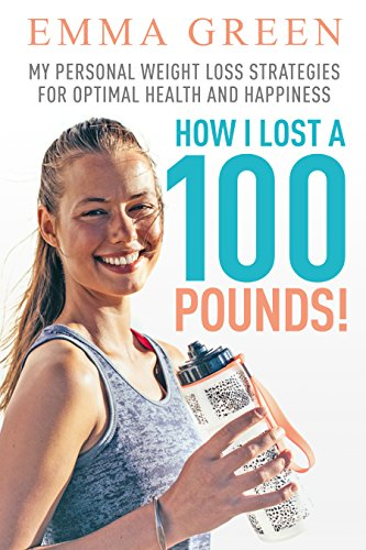 How I Lost a 100 Pounds!: My Personal Weight Loss Strategies for Optimal Health and Happiness (Emma Greens weight loss books Book 1) (Best Vegan Skin Care Line)