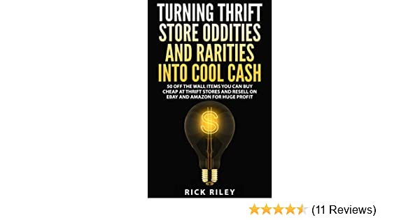 ddd37612f9 Amazon.com  Turning Thrift Store Oddities And Rarities Into Cool Cash  50  Off The Wall Items You Can Buy Cheap At Thrift Stores And Resell On eBay  And ...