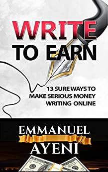 WRITE TO EARN: 13 SURE WAYS TO MAKE SERIOUS MONEY WRITING ONLINE by [Ayeni, Emmanuel]