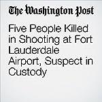 Five People Killed in Shooting at Fort Lauderdale Airport, Suspect in Custody | Mark Berman,William Wan