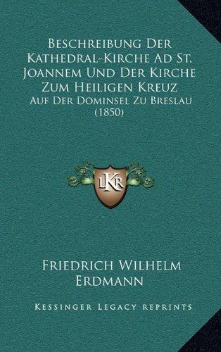 Download Beschreibung Der Kathedral-Kirche Ad St. Joannem Und Der Kirche Zum Heiligen Kreuz: Auf Der Dominsel Zu Breslau (1850) (German Edition) PDF