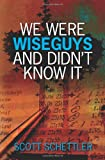 We Were Wise Guys and Didn't Know It, Scott Schettler, 1439246262