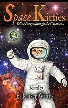 Space Kitties: Feline Forays Through The Galaxies (Space Kitties Anthology Book 1) by [Kaiser Writes, E., Bakke, A.J., Bakke, S.R., Howard, Valerie, Jennings, Brittany, Marie, Cheyanne, Mathisen, Steve, McKee, Lesa, Port, Cynthia, Rice, Jesse]