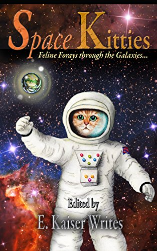 Space Kitties: Feline Forays Through The Galaxies (Space Kitties Anthology Book 1)