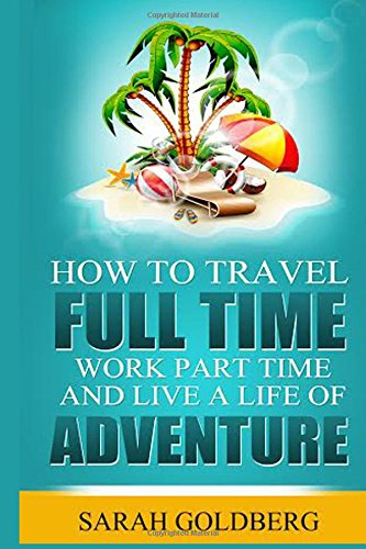 How To Travel Full Time, Work Part Time, and Live A Life of Adventure