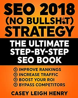 SEO 2018 (No-Bullsh*t) Strategy: The ULTIMATE Step-by-Step SEO Book: (Easy  to Understand) Search Engine Optimization Guide to Execute SEO Successfully