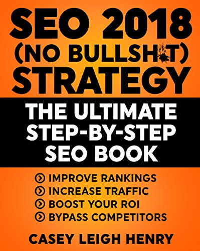 SEO 2018 (No-Bullsh*t) Strategy: The ULTIMATE Step-by-Step SEO Book: (Easy to Understand) Search Engine Optimization Guide to Execute SEO Successfully ((No-BS SEO Strategy Guides)) (English Edition)