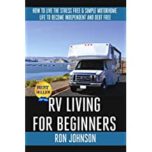 RV Living: For  Beginners: How To Live The ,Stress Free, & Simple, Motorhome, Life To Become. Independent, And Debt Free, (Tiny house, Motorhome Living) (RV Boondocking Book 1)