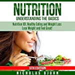 Nutrition: Understanding the Basics: Nutrition 101, Healthy Eating and Weight Loss - Lose Weight and Feel Great! | Nicholas Bjorn