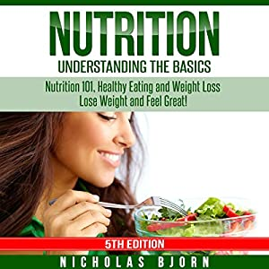 Nutrition: Understanding the Basics: Nutrition 101, Healthy Eating and Weight Loss - Lose Weight and Feel Great! Audiobook