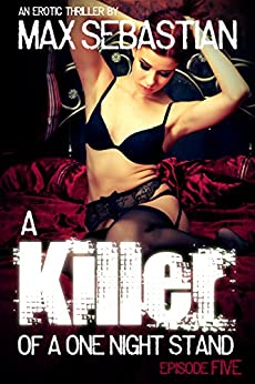 A Killer of a One Night Stand: Episode 5 (The Erotic Serial Mystery Thriller) by [Sebastian, Max]