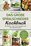 Das Große Spiralschneider Kochbuch: 60 Leckere Low Carb Rezepte mit der Gemüsenudel (Spiralschneider Rezepte, Spiralschneider vegetarisch,, Low carb Kochbuch, Low carb vegan, Rezepte zum abnehmen)