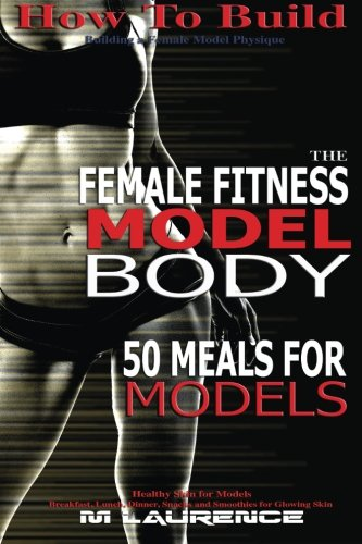 How To Build The Female Fitness Model Body: 50 Meals for Models, Healthy Skin for Models; Breakfast, Lunch, Dinner, Snacks and Smoothies for Glowing Skin (Volume 1)