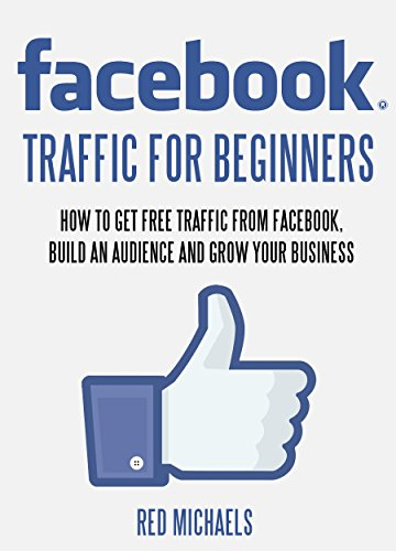 FACEBOOK TRAFFIC FOR BEGINNERS: HOW TO GET FREE TRAFFIC FROM FACEBOOK, BUILD AN AUDIENCE AND GROW YOUR BUSINESS (Facebook Get More Likes For Your Fan Page)