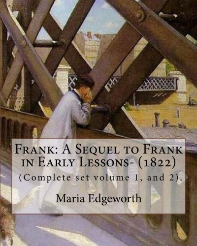 Download Frank: A Sequel to Frank in Early Lessons- (1822). By: Maria Edgeworth (Complete set volume 1, and 2).: Maria Edgeworth (1 January 1768 – 22 May 1849) ... writer of adults' and children's literature. PDF