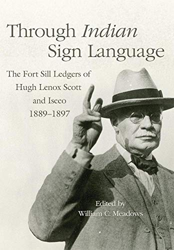 Through Indian Sign Language: The Fort Sill Ledgers of Hugh Lenox Scott and Iseeo, 1889-1897 (The Civilization of the American Indian Series)