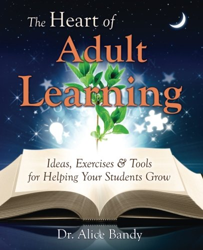 The Heart of Adult Learning: Ideas, Exercises and Tools for Helping Your Students Grow