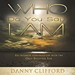 Who Do You Say I Am: An Intimate Conversation with the Only Begotten Son | Danny Clifford