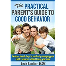 The Practical Parent's Guide to Good Behavior: Evidence based steps to positively managing your child's behavior without losing your mind (Practical Parent's Guides)