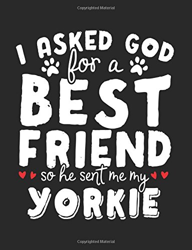 I Asked God For A Best Friend So He Sent Me My Yorkie: Back To School Composition Notebook, 8.5 x 11 Large, 120 Pages College Ruled (School Notebooks And Journals) Paperback – July 30, 2017 Dartan Creations 1974023915 Blank Books/Journals Non-Classifiable