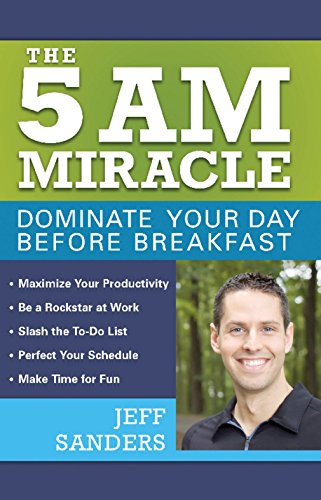 The 5 A.M. Miracle: Dominate Your Day Before Breakfast by [Sanders, Jeff]