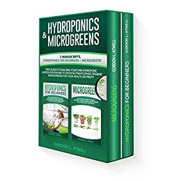 HYDROPONICS and MICROGREENS: 2 Manuscripts, Hydroponics For Beginners + Microgreens, Two Guides To Building Your Own Garden System And to Grow Nutrient-Dense Organic Herbs for Your Health or Profit by [Atwell, Gordon L.]