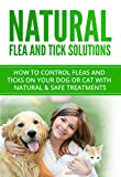 Natural Flea and Tick Cures: How to control fleas and ticks on your dog or cat with natural & safe treatments (Flea and Tick Prevention Book 1)
