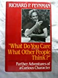 What Do You Care What Other People Think? : Further Adventures of a Curious Character, Feynman, Richard Phillips and Leighton, Ralph, 0393026590