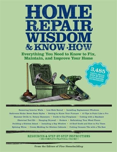 Home Repair Wisdom & Know-How: Everything You Need to Know to Fix, Maintain, and Improve Your Home