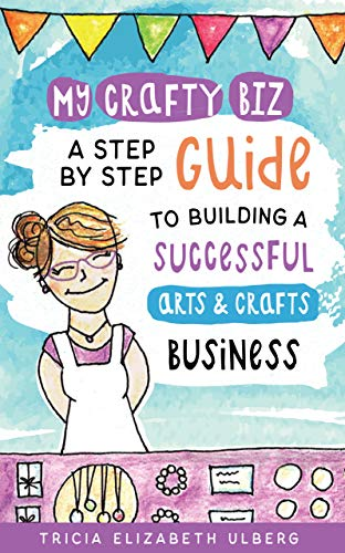 My Crafty Biz: A Step-by-Step Guide to Building a Successful Arts and Crafts Business by [Ulberg, Tricia]