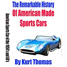 The Remarkable History of American Made Sports Cars: American sports cars of the 1950's and 60's (American Made Sports Cars of the 1950s, 1960s and 1970s Book 1)