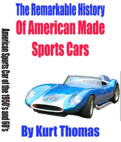 The Remarkable History of American Made Sports Cars: American sports cars of the 1950's and 60's (American Made Sports Cars of the 1950s, 1960s and (1950s Sports Cars)