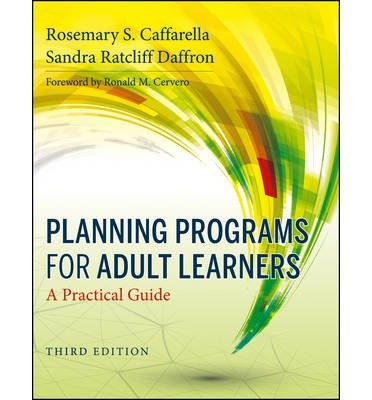 By Rosemary S. Caffarella Planning Programs for Adult Learners: A Practical Guide (3rd Edition)