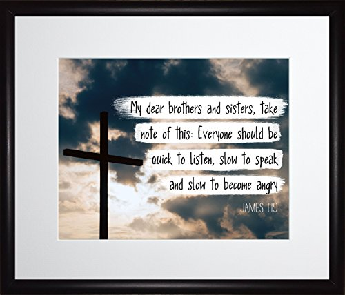 James 1:19 My dear brothers and sisters, - Christian Poster, Print, Picture or Framed Wall Art Decor - Bible Verse Collection - Religious Gift for Holidays Christmas Baptism (11x13 Framed)