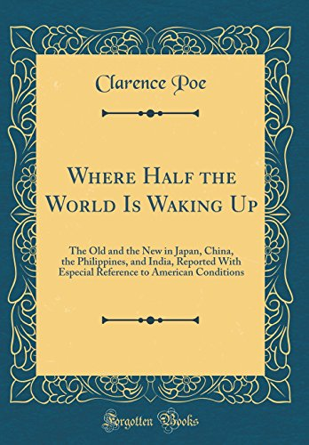 Where Half the World Is Waking Up: The Old and the New in Japan, China, the Philippines, and India, Reported With Especial Reference to American Conditions (Classic Reprint)
