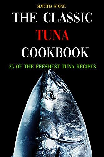 The Classic Tuna Cookbook: 25 of the Freshest Tuna Recipes (Tuna Greater)