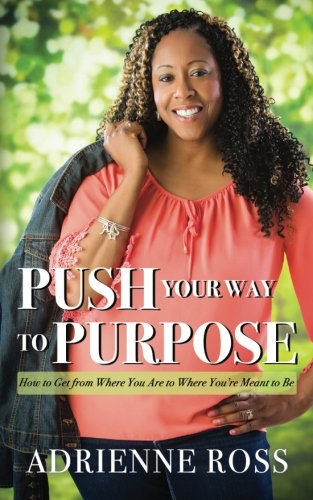 Push Your Way to Purpose: How to Get from Where You Are to Where You're Meant to - Push Your