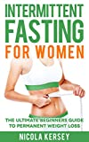 INTERMITTENT FASTING FOR WOMEN: The Ultimate Beginners Guide to Permanent Weight Loss (Intermittent Fasting, Weight Loss, Clean Eating, Step by Step Guide For Beginners)