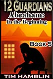 12 Guardians: Abraham - In the Beginning Book 5